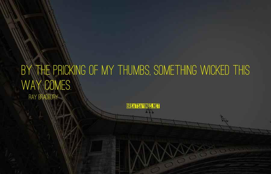 Pricking Sayings By Ray Bradbury: By the pricking of my thumbs, Something wicked this way comes.
