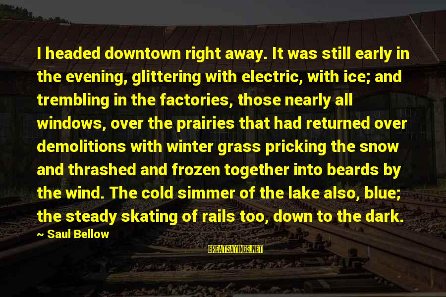 Pricking Sayings By Saul Bellow: I headed downtown right away. It was still early in the evening, glittering with electric,