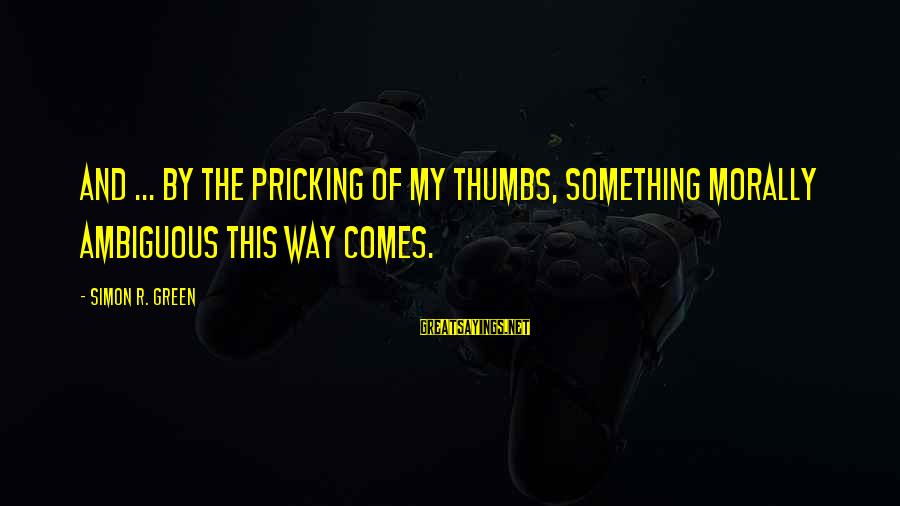 Pricking Sayings By Simon R. Green: And ... by the pricking of my thumbs, something morally ambiguous this way comes.