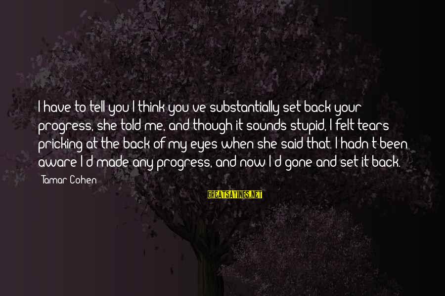 Pricking Sayings By Tamar Cohen: I have to tell you I think you've substantially set back your progress, she told