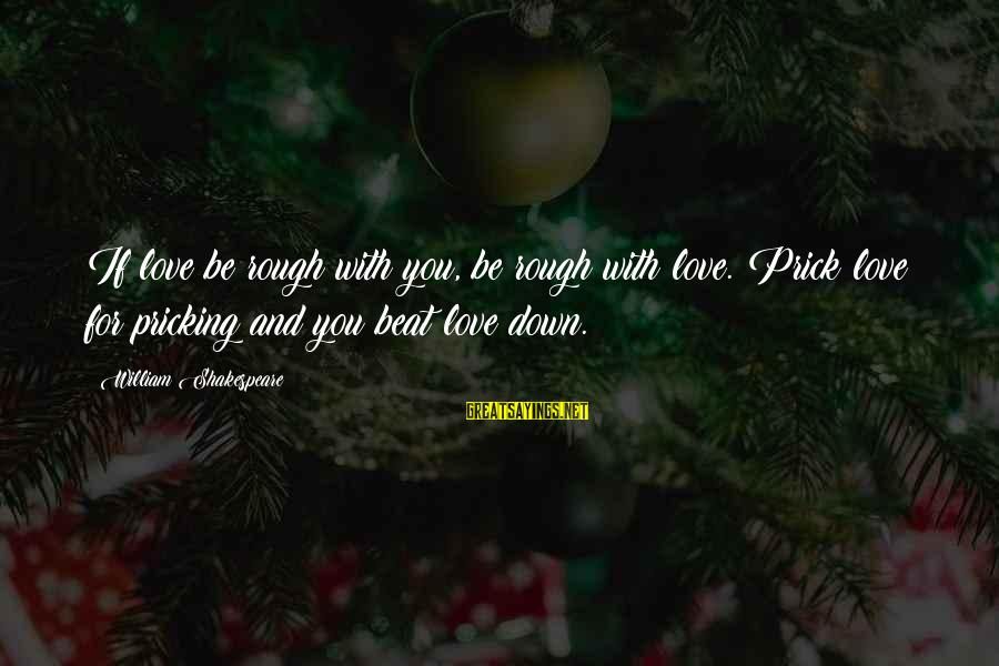 Pricking Sayings By William Shakespeare: If love be rough with you, be rough with love. Prick love for pricking and