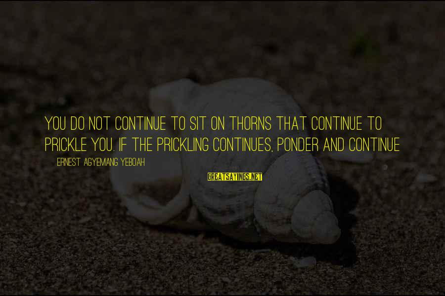 Prickling Sayings By Ernest Agyemang Yeboah: You do not continue to sit on thorns that continue to prickle you. If the