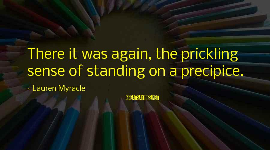 Prickling Sayings By Lauren Myracle: There it was again, the prickling sense of standing on a precipice.