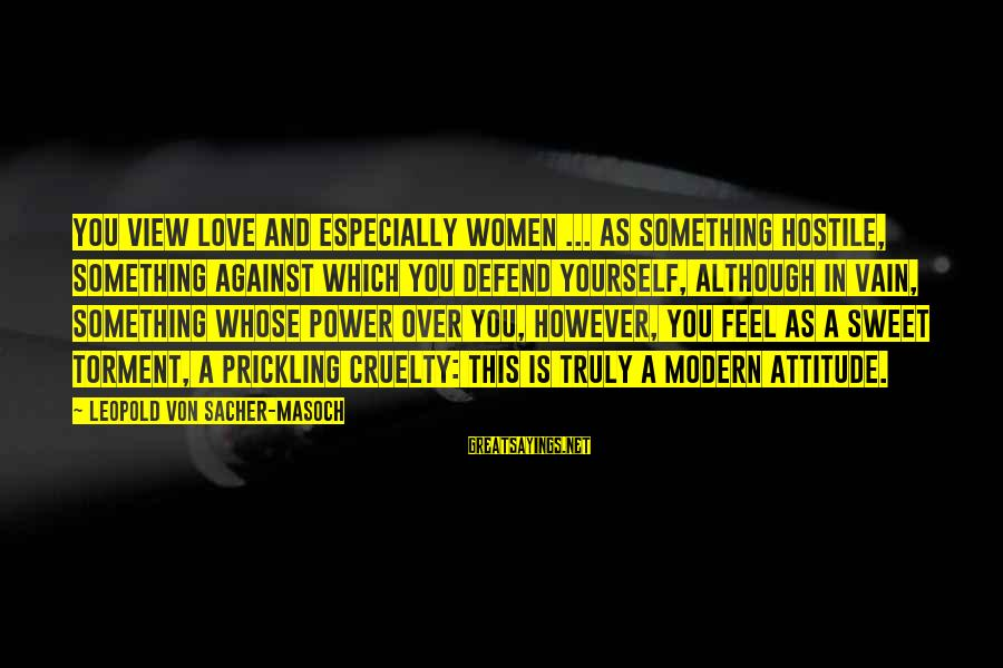 Prickling Sayings By Leopold Von Sacher-Masoch: You view love and especially women ... as something hostile, something against which you defend