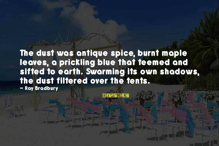 Prickling Sayings By Ray Bradbury: The dust was antique spice, burnt maple leaves, a prickling blue that teemed and sifted