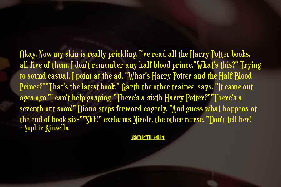 Prickling Sayings By Sophie Kinsella: Okay. Now my skin is really prickling. I've read all the Harry Potter books, all