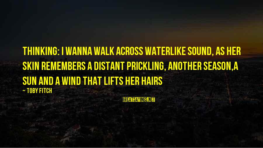 Prickling Sayings By Toby Fitch: Thinking: I wanna walk across waterlike sound, as her skin remembers a distant prickling, another