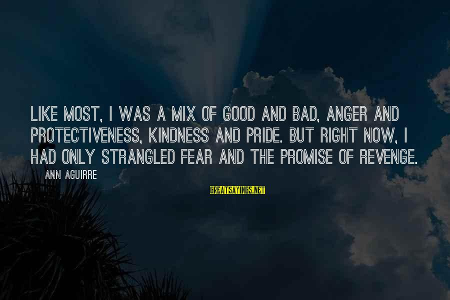 Pride And Fear Sayings By Ann Aguirre: Like most, I was a mix of good and bad, anger and protectiveness, kindness and