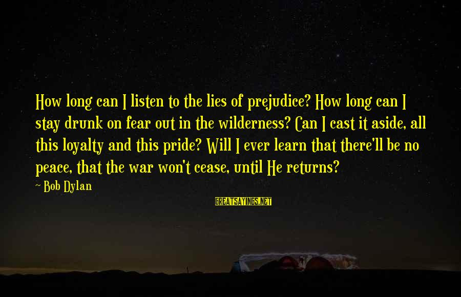 Pride And Fear Sayings By Bob Dylan: How long can I listen to the lies of prejudice? How long can I stay