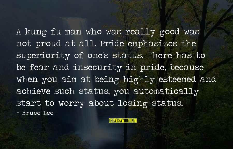 Pride And Fear Sayings By Bruce Lee: A kung fu man who was really good was not proud at all. Pride emphasizes