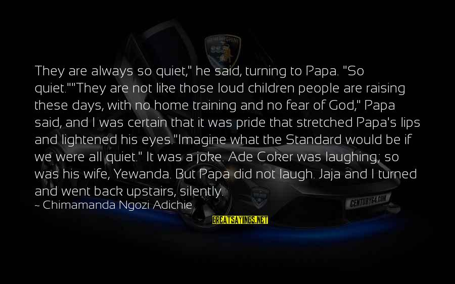 """Pride And Fear Sayings By Chimamanda Ngozi Adichie: They are always so quiet,"""" he said, turning to Papa. """"So quiet.""""""""They are not like"""