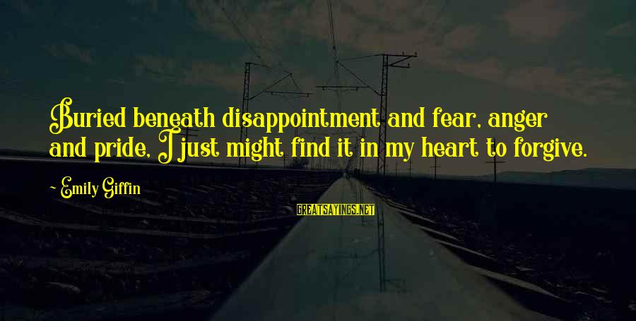 Pride And Fear Sayings By Emily Giffin: Buried beneath disappointment and fear, anger and pride, I just might find it in my