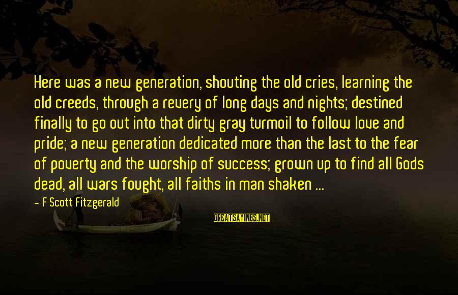 Pride And Fear Sayings By F Scott Fitzgerald: Here was a new generation, shouting the old cries, learning the old creeds, through a