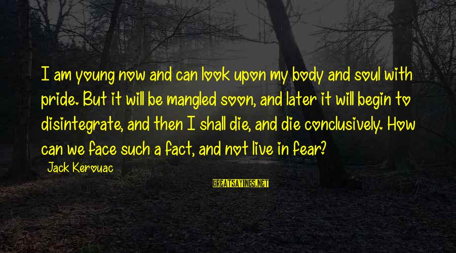 Pride And Fear Sayings By Jack Kerouac: I am young now and can look upon my body and soul with pride. But