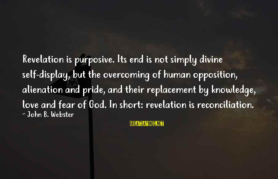 Pride And Fear Sayings By John B. Webster: Revelation is purposive. Its end is not simply divine self-display, but the overcoming of human