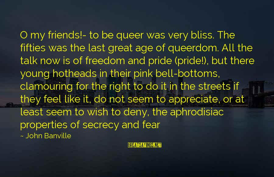 Pride And Fear Sayings By John Banville: O my friends!- to be queer was very bliss. The fifties was the last great