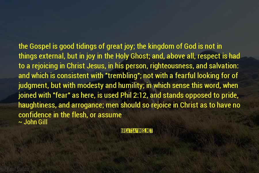Pride And Fear Sayings By John Gill: the Gospel is good tidings of great joy; the kingdom of God is not in