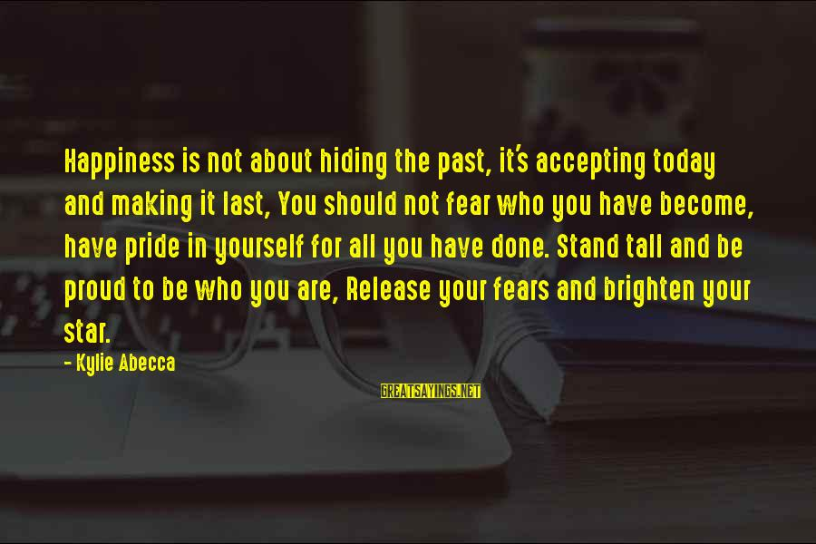 Pride And Fear Sayings By Kylie Abecca: Happiness is not about hiding the past, it's accepting today and making it last, You