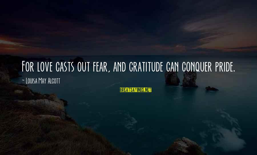 Pride And Fear Sayings By Louisa May Alcott: For love casts out fear, and gratitude can conquer pride.