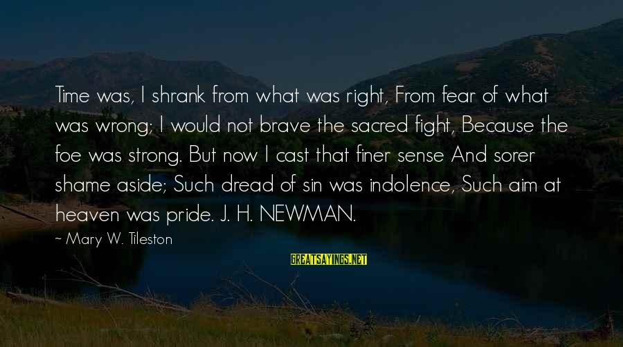Pride And Fear Sayings By Mary W. Tileston: Time was, I shrank from what was right, From fear of what was wrong; I