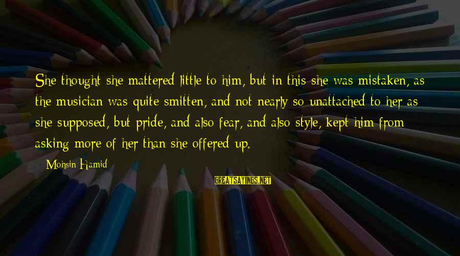 Pride And Fear Sayings By Mohsin Hamid: She thought she mattered little to him, but in this she was mistaken, as the