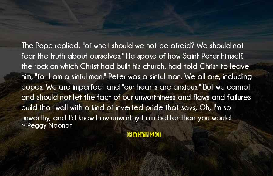 """Pride And Fear Sayings By Peggy Noonan: The Pope replied, """"of what should we not be afraid? We should not fear the"""