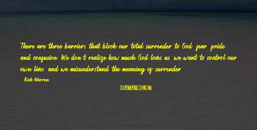 Pride And Fear Sayings By Rick Warren: There are three barriers that block our total surrender to God: fear, pride, and confusion.