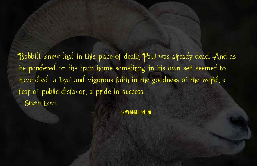 Pride And Fear Sayings By Sinclair Lewis: Babbitt knew that in this place of death Paul was already dead. And as he