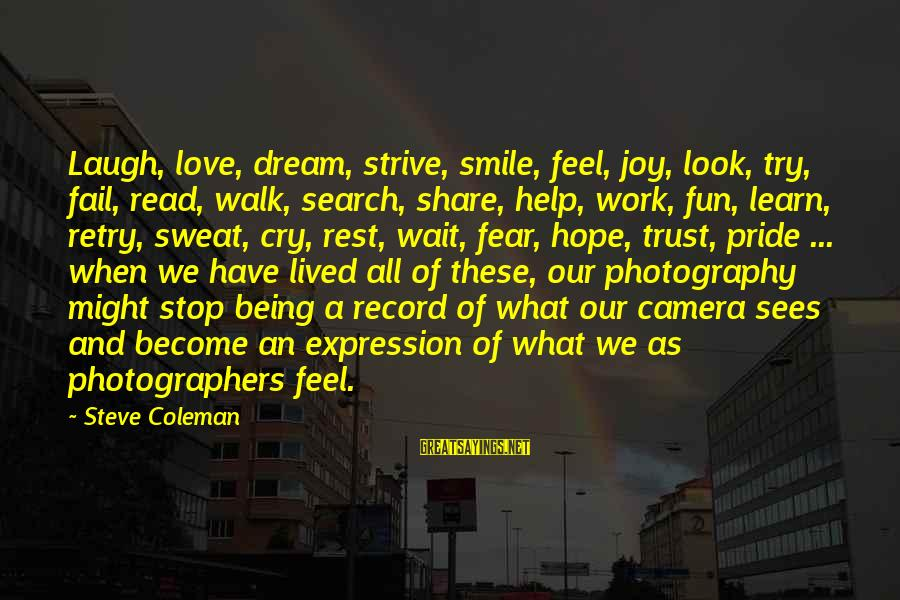 Pride And Fear Sayings By Steve Coleman: Laugh, love, dream, strive, smile, feel, joy, look, try, fail, read, walk, search, share, help,