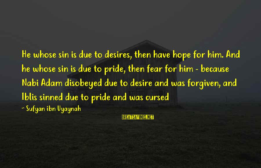 Pride And Fear Sayings By Sufyan Ibn Uyaynah: He whose sin is due to desires, then have hope for him. And he whose