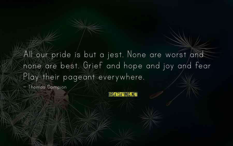 Pride And Fear Sayings By Thomas Campion: All our pride is but a jest. None are worst and none are best. Grief