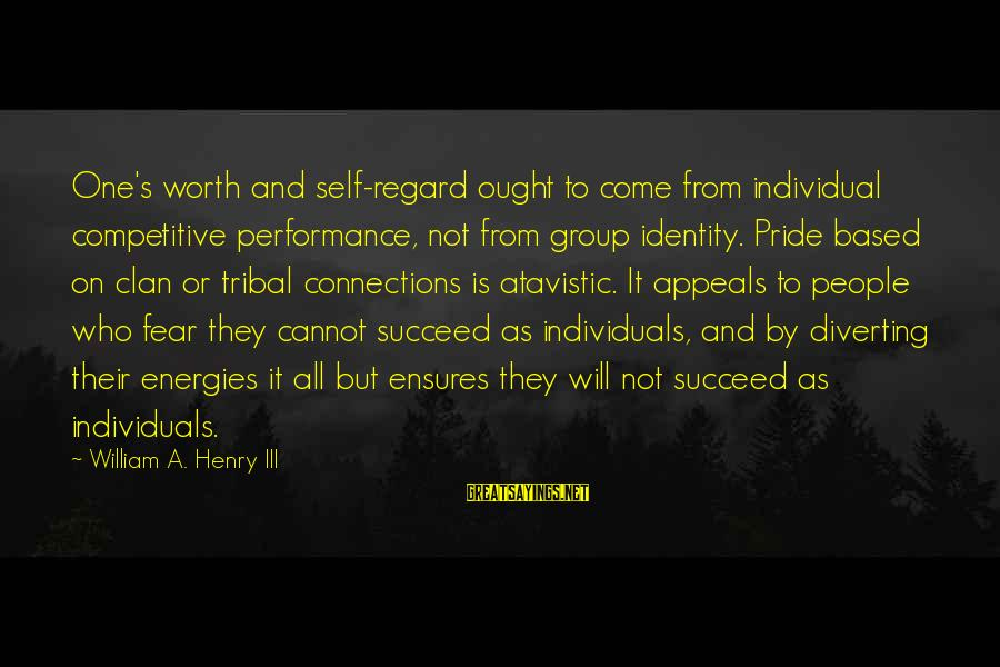 Pride And Fear Sayings By William A. Henry III: One's worth and self-regard ought to come from individual competitive performance, not from group identity.