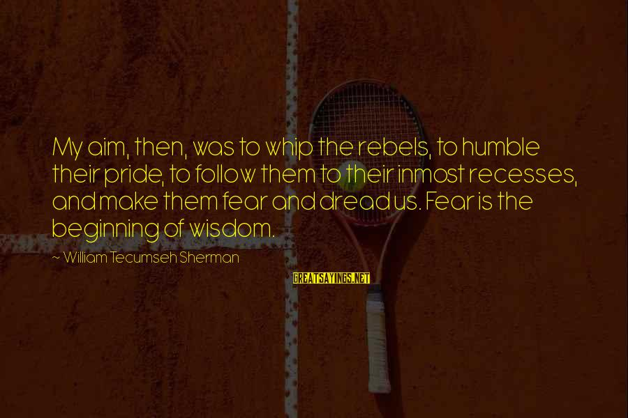 Pride And Fear Sayings By William Tecumseh Sherman: My aim, then, was to whip the rebels, to humble their pride, to follow them