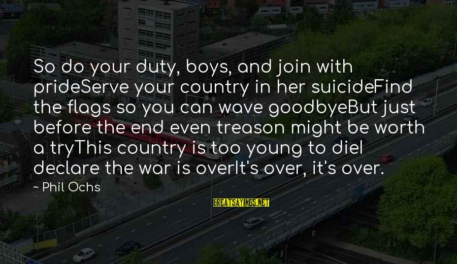 Prideserve Sayings By Phil Ochs: So do your duty, boys, and join with prideServe your country in her suicideFind the