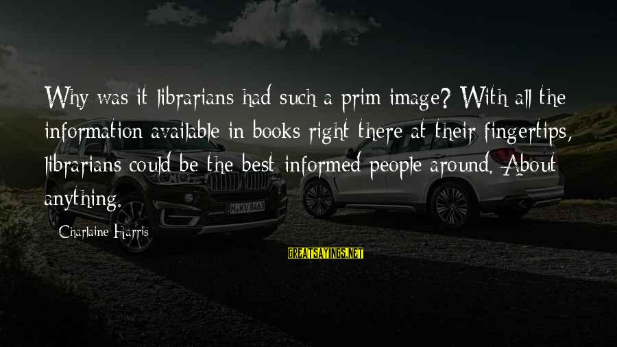 Prim Sayings By Charlaine Harris: Why was it librarians had such a prim image? With all the information available in