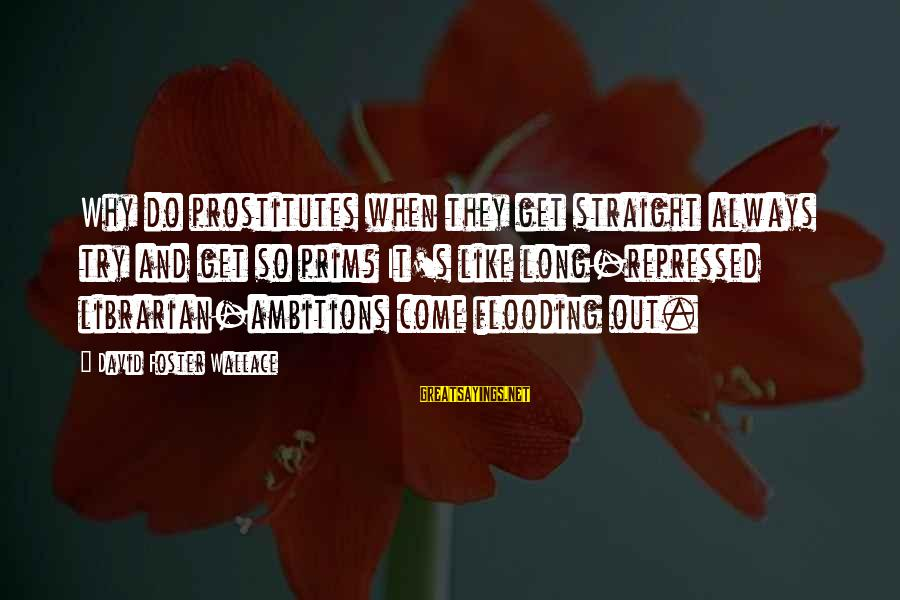 Prim Sayings By David Foster Wallace: Why do prostitutes when they get straight always try and get so prim? It's like