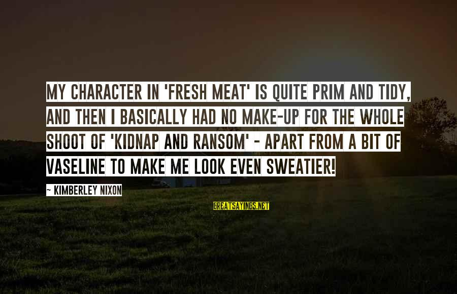 Prim Sayings By Kimberley Nixon: My character in 'Fresh Meat' is quite prim and tidy, and then I basically had