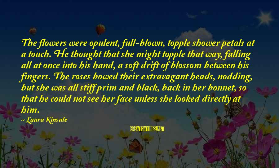 Prim Sayings By Laura Kinsale: The flowers were opulent, full-blown, topple shower petals at a touch. He thought that she
