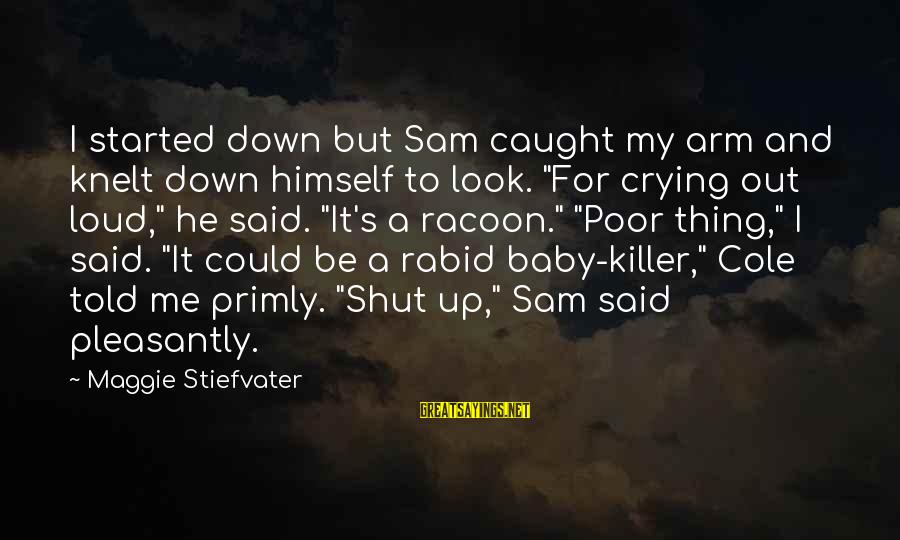"""Prim Sayings By Maggie Stiefvater: I started down but Sam caught my arm and knelt down himself to look. """"For"""