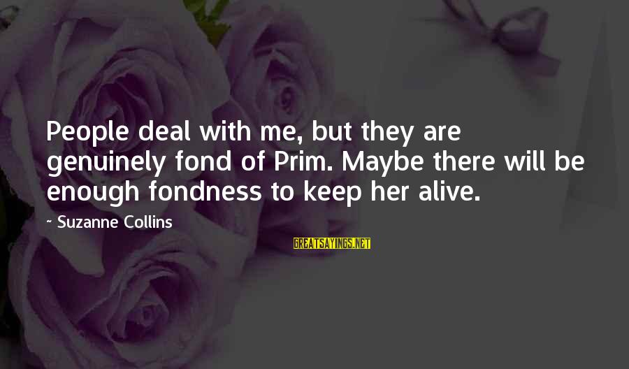 Prim Sayings By Suzanne Collins: People deal with me, but they are genuinely fond of Prim. Maybe there will be