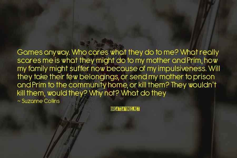 Prim Sayings By Suzanne Collins: Games anyway. Who cares what they do to me? What really scares me is what