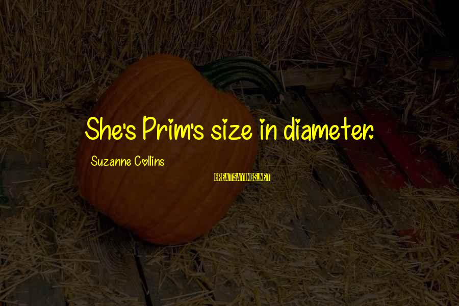 Prim Sayings By Suzanne Collins: She's Prim's size in diameter.
