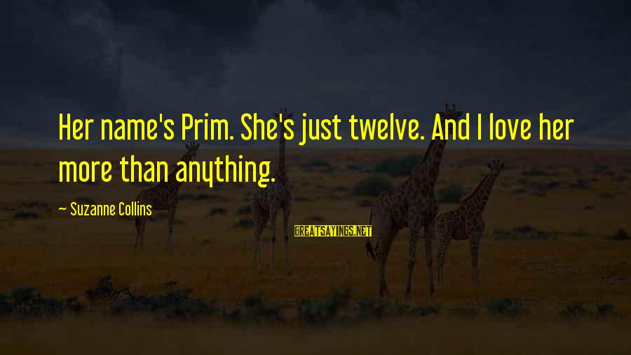 Prim Sayings By Suzanne Collins: Her name's Prim. She's just twelve. And I love her more than anything.