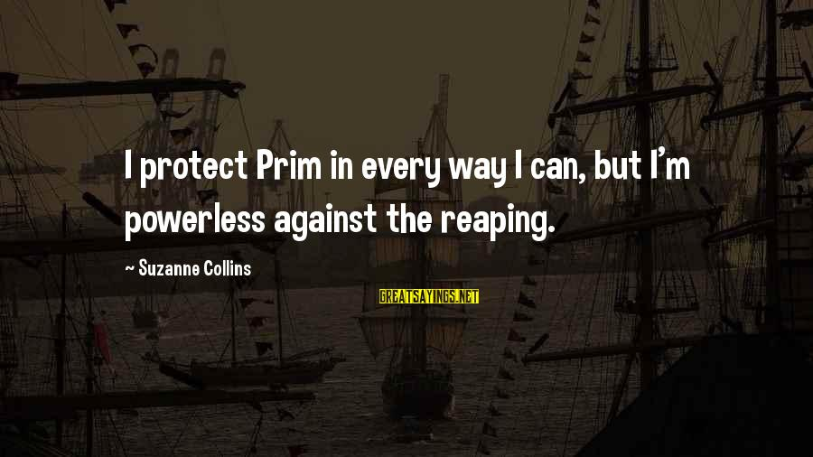 Prim Sayings By Suzanne Collins: I protect Prim in every way I can, but I'm powerless against the reaping.