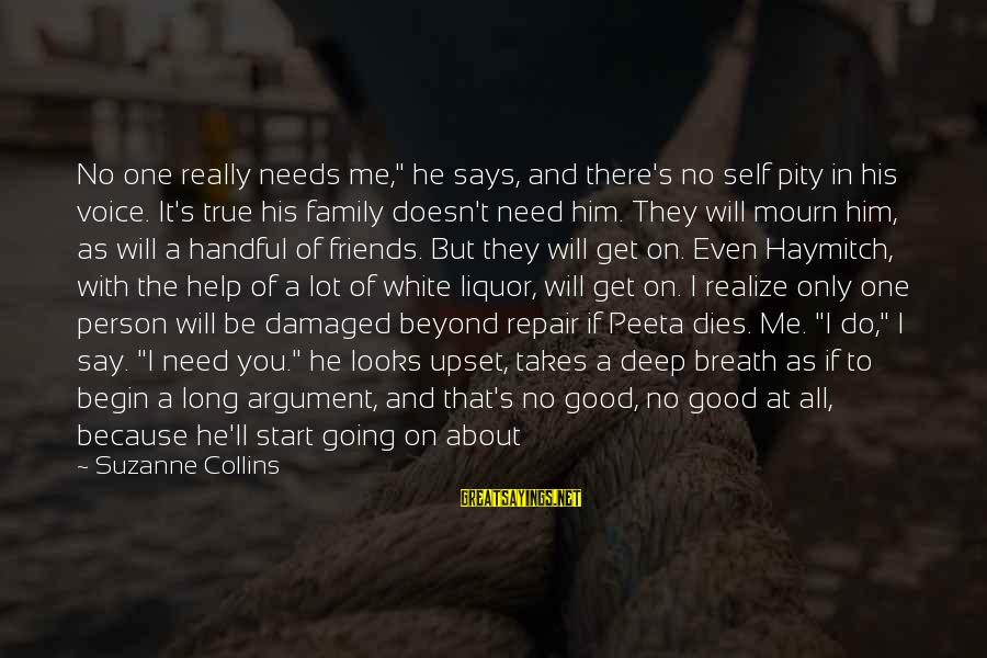 """Prim Sayings By Suzanne Collins: No one really needs me,"""" he says, and there's no self pity in his voice."""