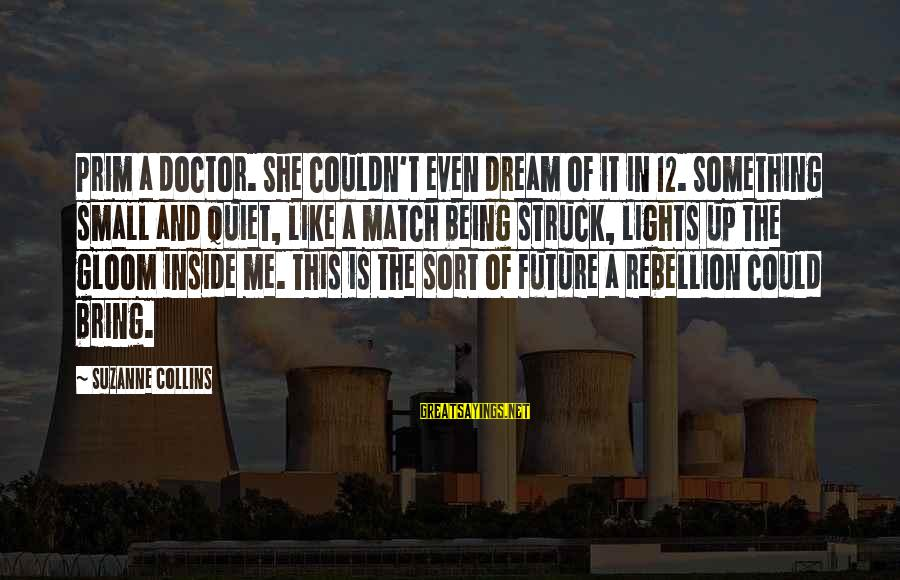 Prim Sayings By Suzanne Collins: Prim a doctor. She couldn't even dream of it in 12. Something small and quiet,