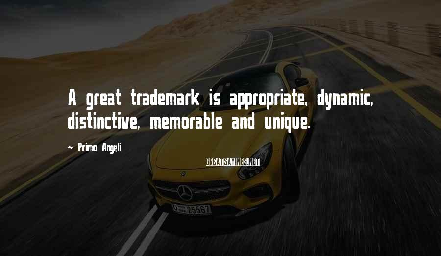 Primo Angeli Sayings: A great trademark is appropriate, dynamic, distinctive, memorable and unique.