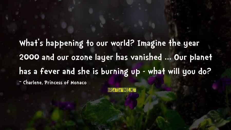 Princess Charlene Sayings By Charlene, Princess Of Monaco: What's happening to our world? Imagine the year 2000 and our ozone layer has vanished
