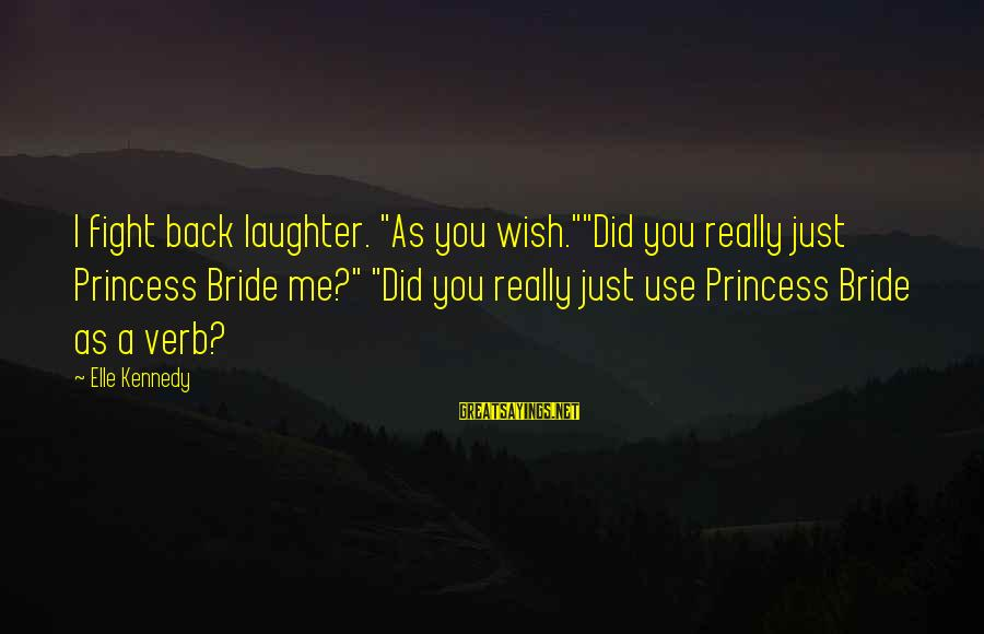 """Princessly Sayings By Elle Kennedy: I fight back laughter. """"As you wish.""""""""Did you really just Princess Bride me?"""" """"Did you"""