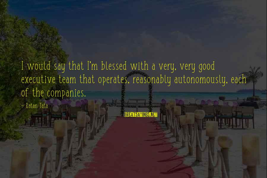 Princessly Sayings By Ratan Tata: I would say that I'm blessed with a very, very good executive team that operates,